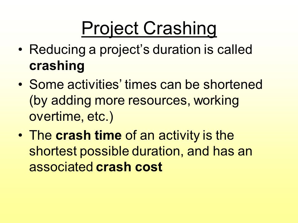 Project Crashing Reducing a project's duration is called crashing