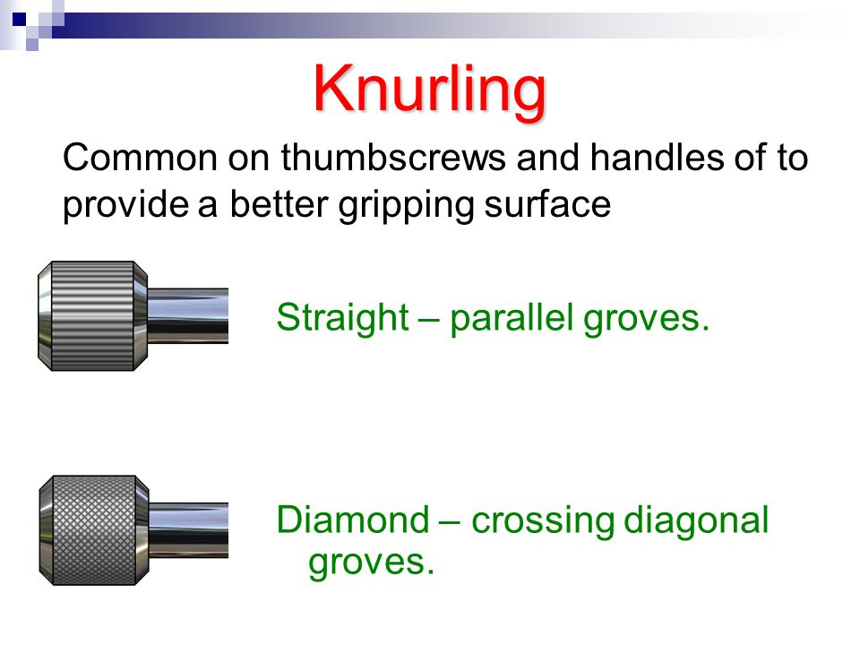Knurling Common on thumbscrews and handles of to provide a better gripping surface. Straight – parallel groves.
