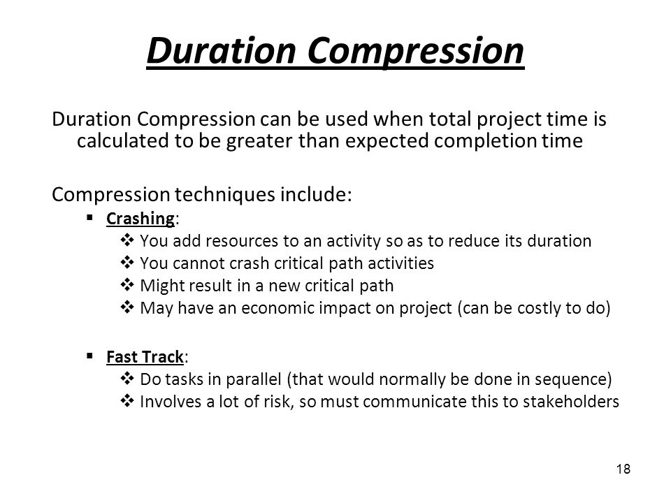 Duration Compression Duration Compression can be used when total project time is calculated to be greater than expected completion time.