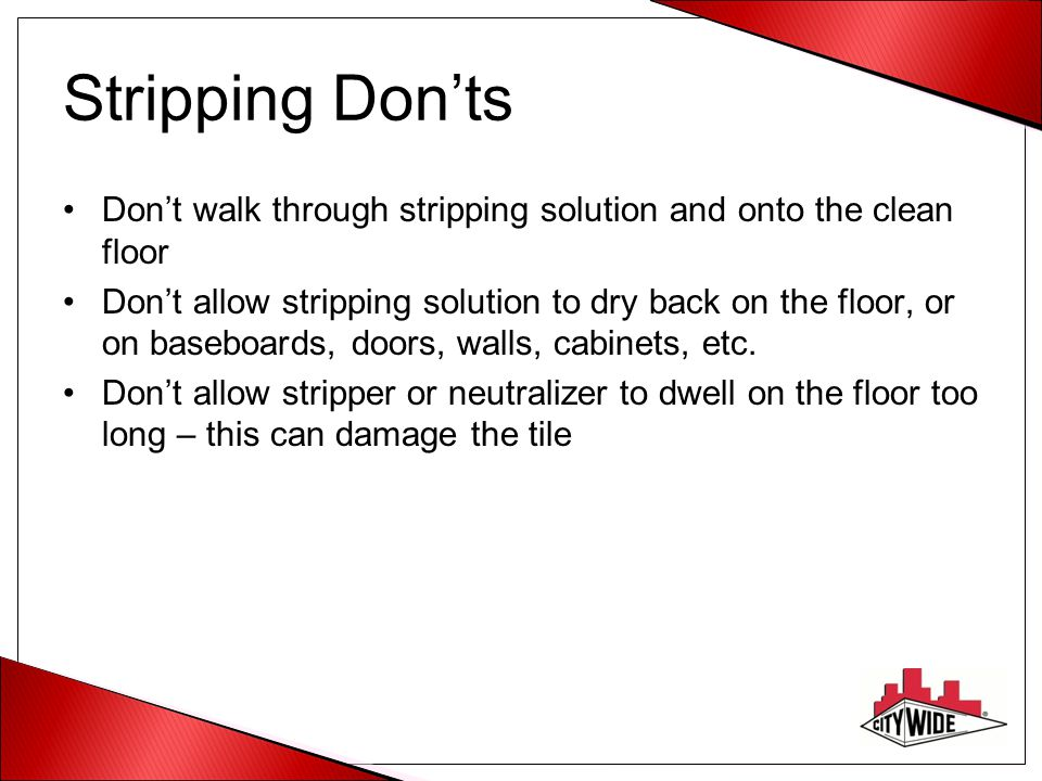 Stripping Don'ts Don't walk through stripping solution and onto the clean floor.