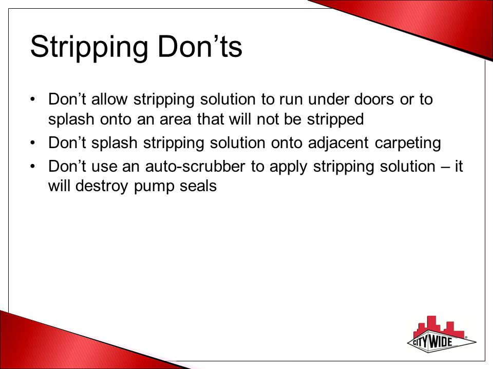 Stripping Don'ts Don't allow stripping solution to run under doors or to splash onto an area that will not be stripped.