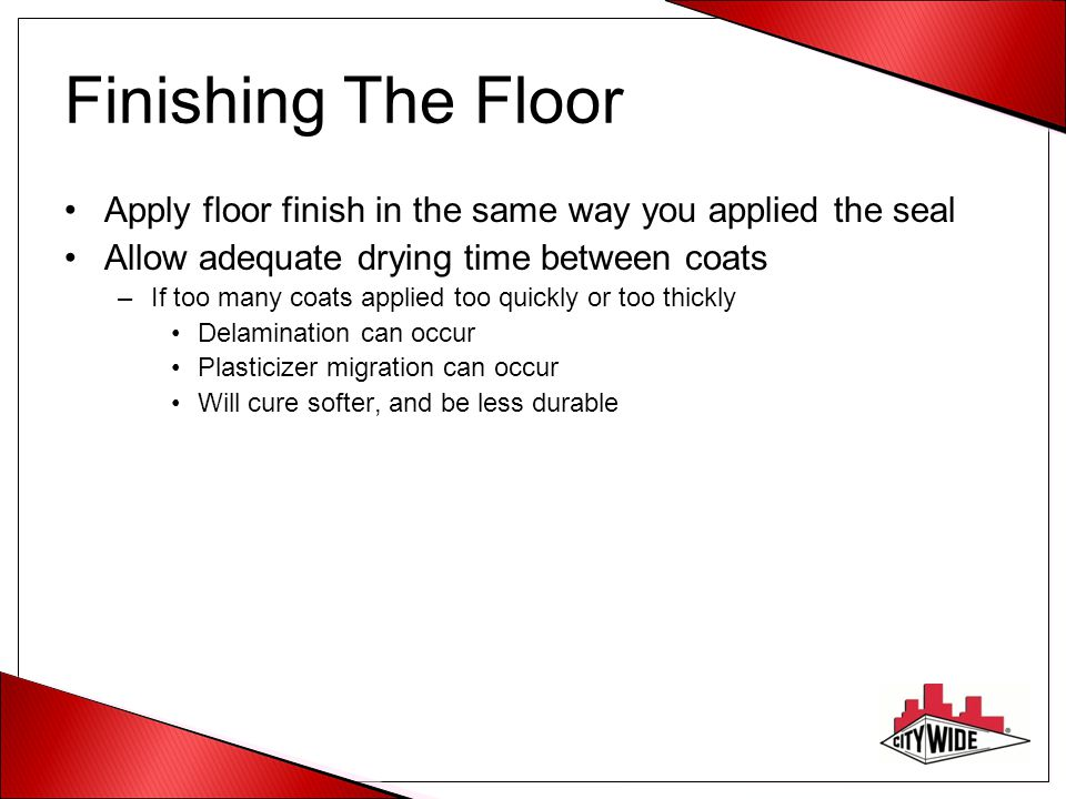 Finishing The Floor Apply floor finish in the same way you applied the seal. Allow adequate drying time between coats.