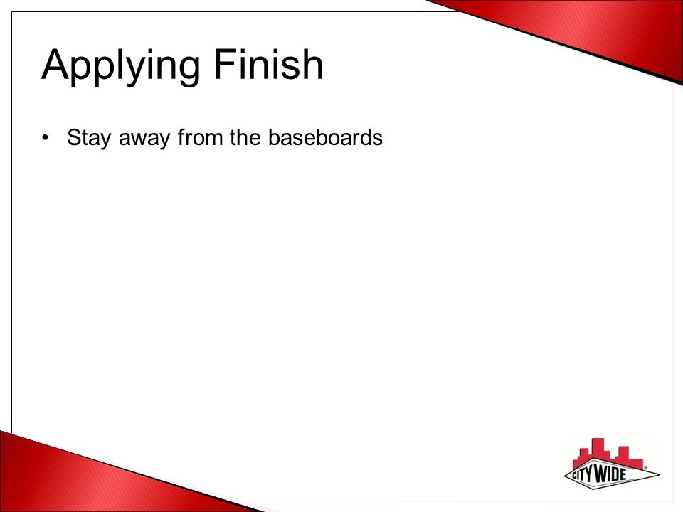 Applying Finish Stay away from the baseboards
