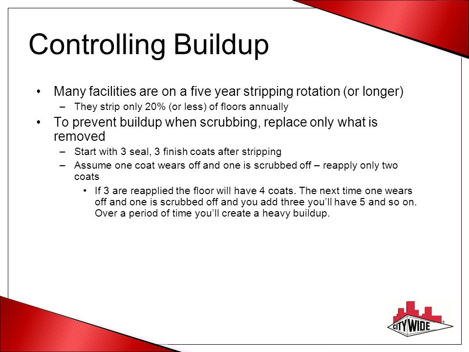 Controlling Buildup Many facilities are on a five year stripping rotation (or longer) They strip only 20% (or less) of floors annually.
