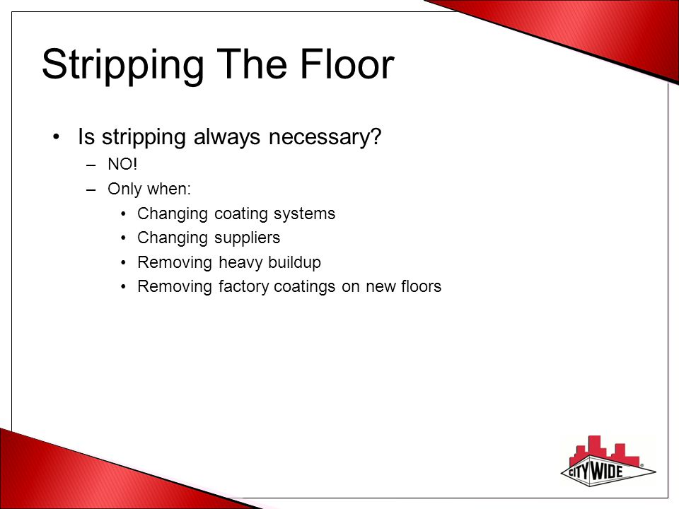 Stripping The Floor Is stripping always necessary NO! Only when: