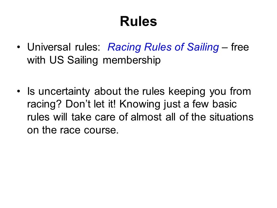 Rules Universal rules: Racing Rules of Sailing – free with US Sailing membership.