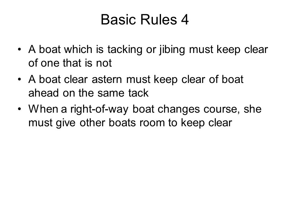 Basic Rules 4 A boat which is tacking or jibing must keep clear of one that is not.