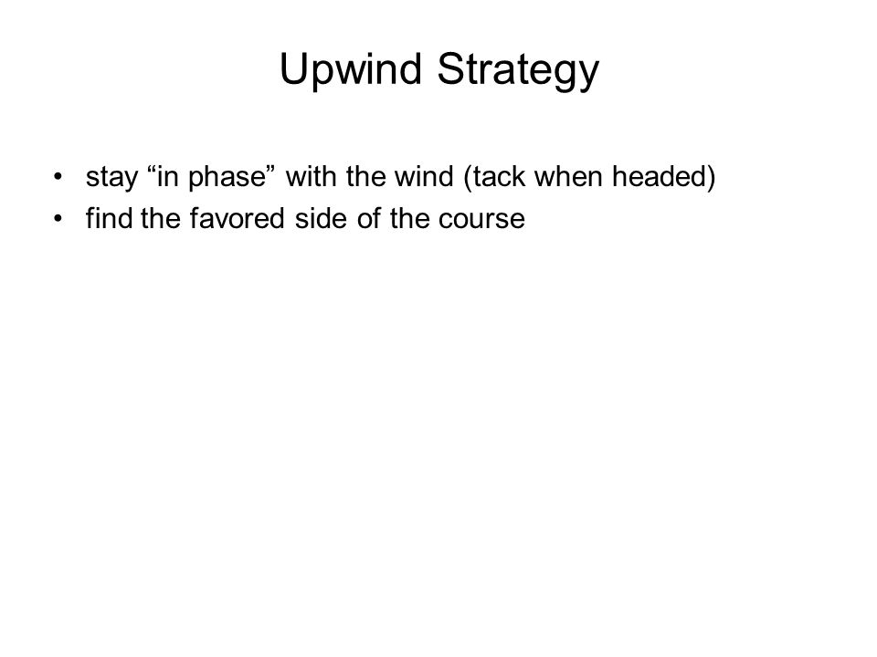 Upwind Strategy stay in phase with the wind (tack when headed)