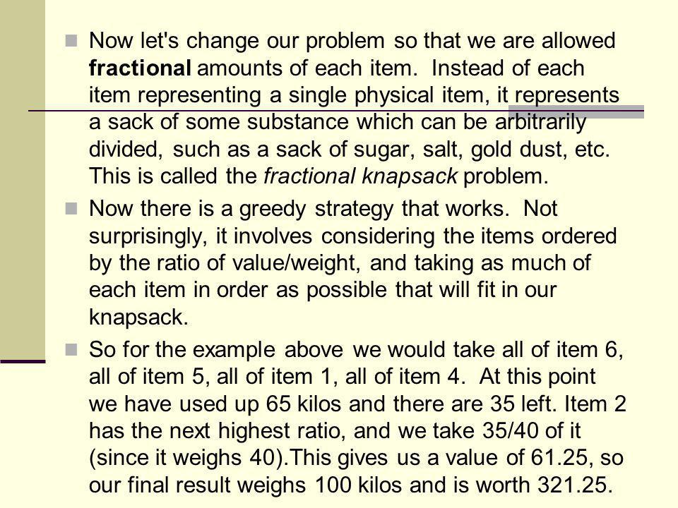 Now let s change our problem so that we are allowed fractional amounts of each item. Instead of each item representing a single physical item, it represents a sack of some substance which can be arbitrarily divided, such as a sack of sugar, salt, gold dust, etc. This is called the fractional knapsack problem.