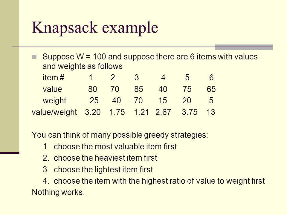 Knapsack example Suppose W = 100 and suppose there are 6 items with values and weights as follows.