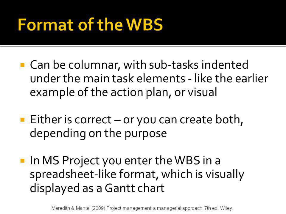 Format of the WBS Can be columnar, with sub-tasks indented under the main task elements - like the earlier example of the action plan, or visual.