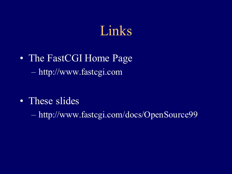 Links The FastCGI Home Page These slides http://www.fastcgi.com