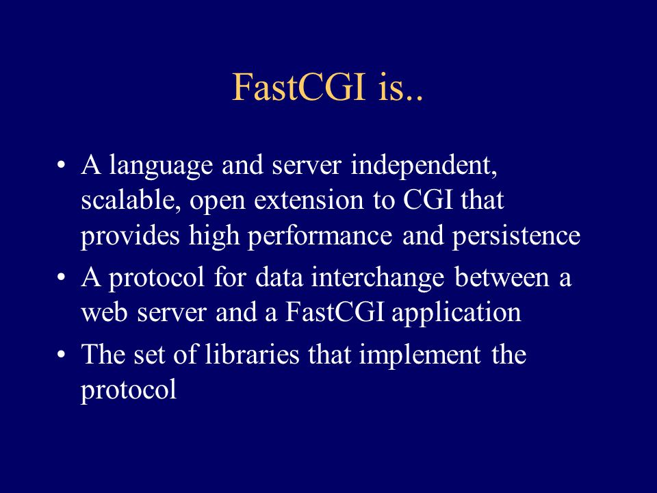 FastCGI is.. A language and server independent, scalable, open extension to CGI that provides high performance and persistence.