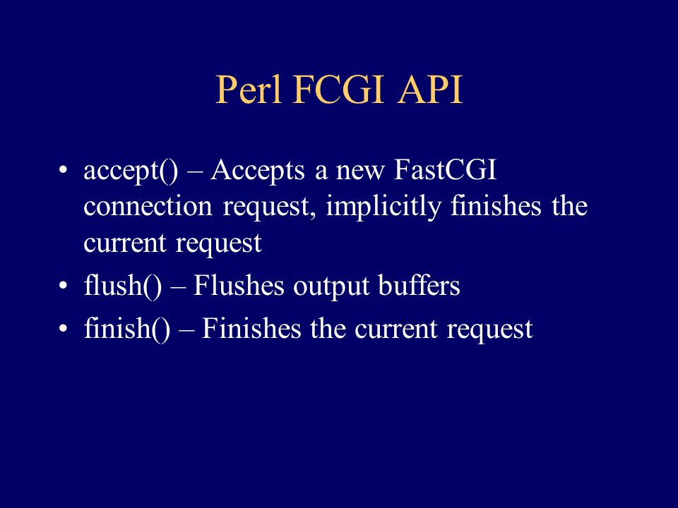 Perl FCGI API accept() – Accepts a new FastCGI connection request, implicitly finishes the current request.