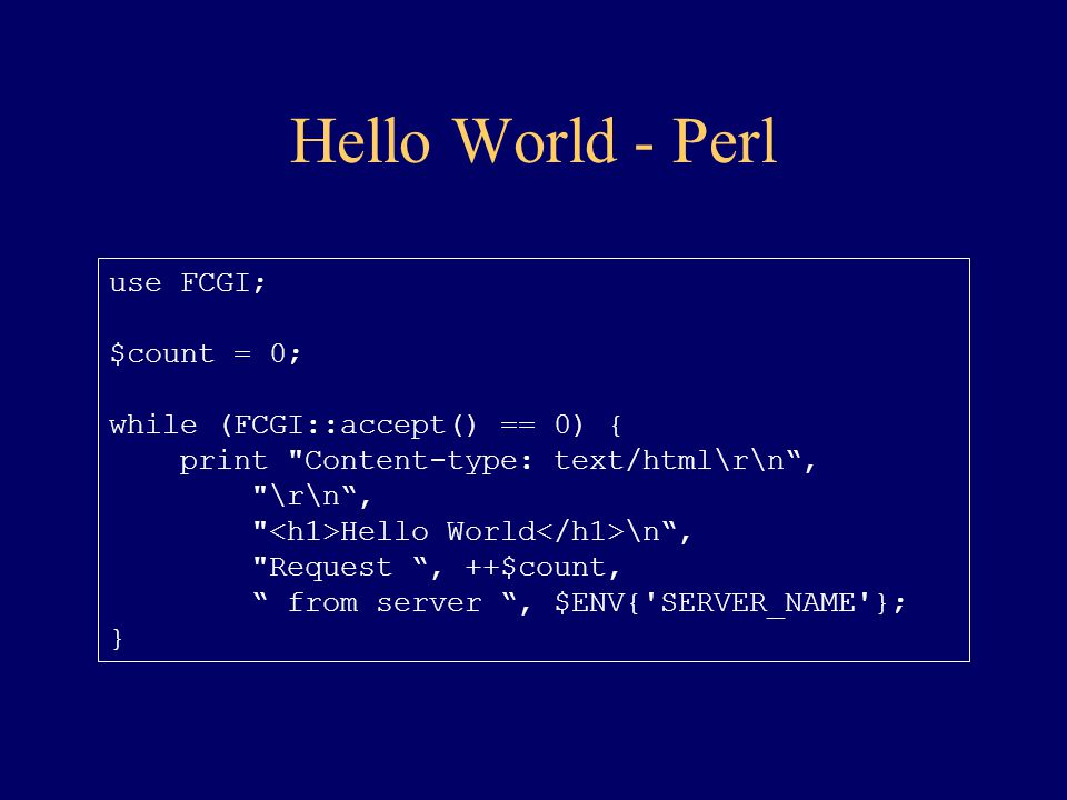 Hello World - Perl use FCGI; $count = 0; while (FCGI::accept() == 0) {