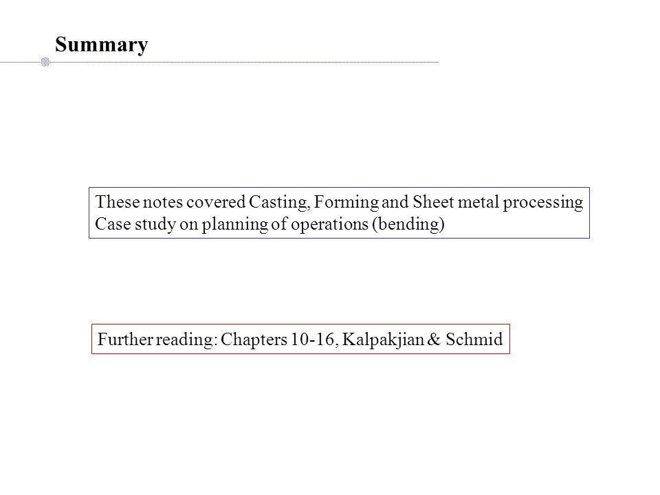 Summary These notes covered Casting, Forming and Sheet metal processing. Case study on planning of operations (bending)