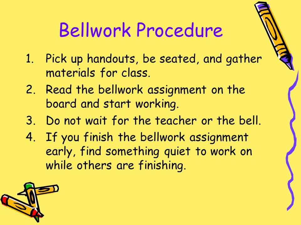 Bellwork Procedure Pick up handouts, be seated, and gather materials for class. Read the bellwork assignment on the board and start working.