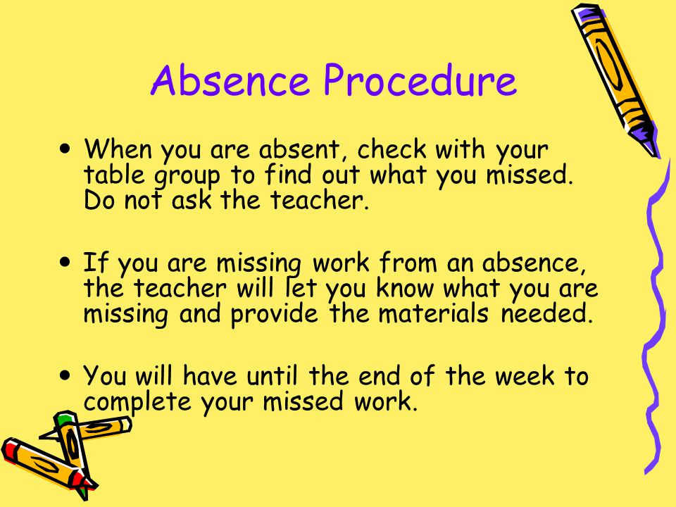 Absence Procedure When you are absent, check with your table group to find out what you missed. Do not ask the teacher.