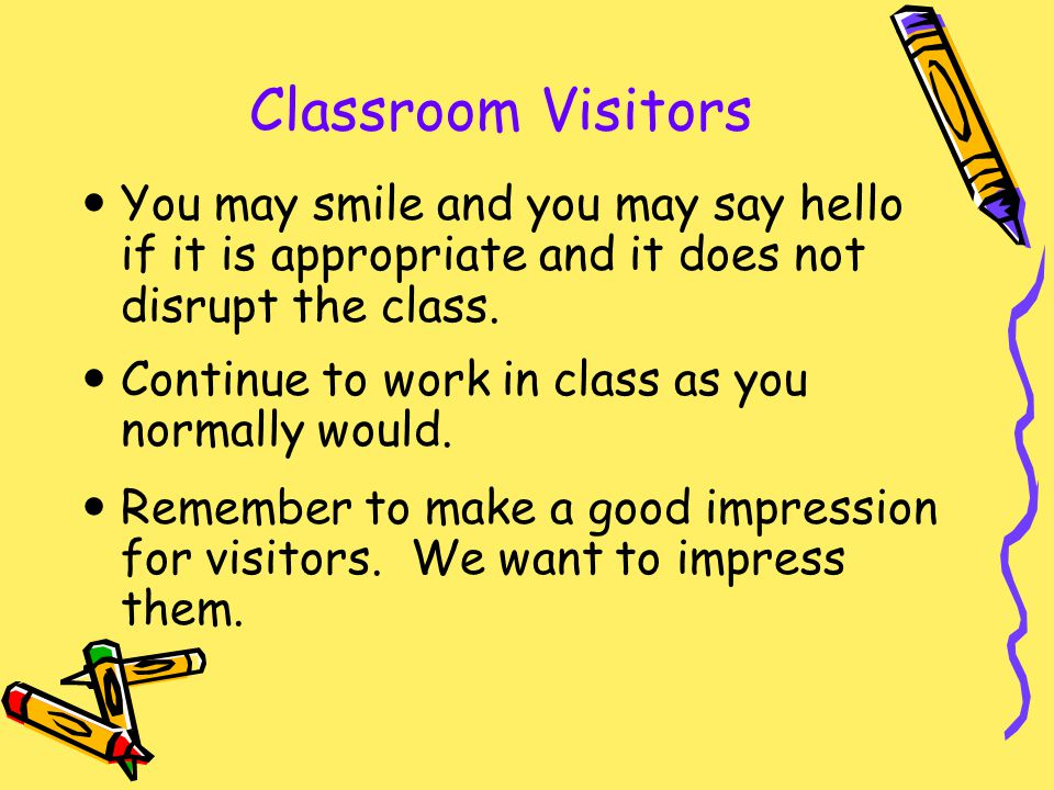 Classroom Visitors You may smile and you may say hello if it is appropriate and it does not disrupt the class.