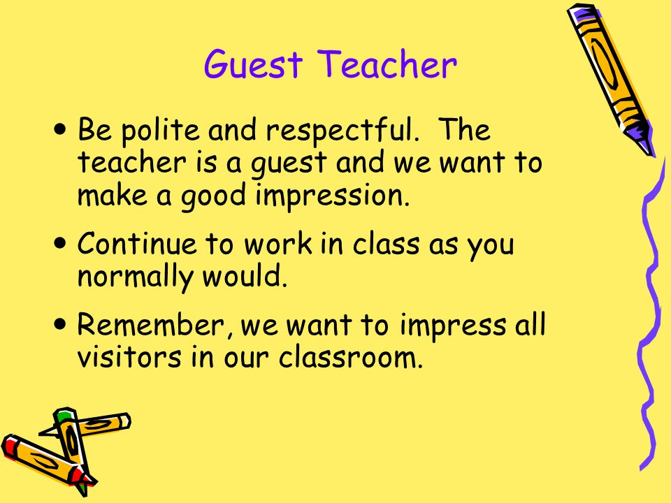 Guest Teacher Be polite and respectful. The teacher is a guest and we want to make a good impression.