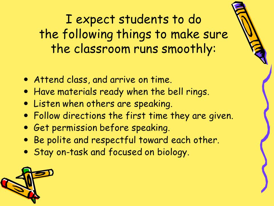 I expect students to do the following things to make sure the classroom runs smoothly: