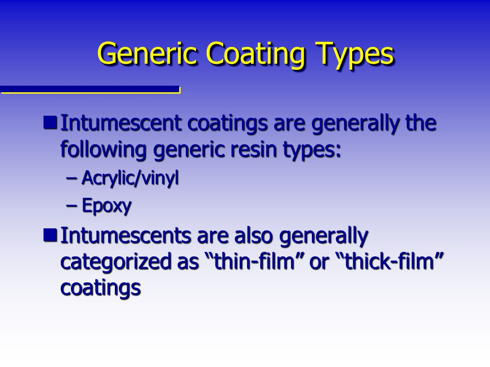 Generic Coating Types Intumescent coatings are generally the following generic resin types: Acrylic/vinyl.