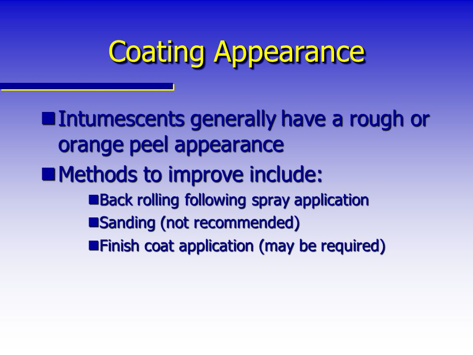 Coating Appearance Intumescents generally have a rough or orange peel appearance. Methods to improve include:
