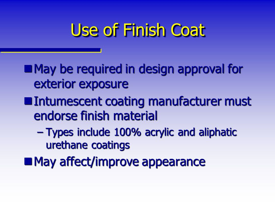Use of Finish Coat May be required in design approval for exterior exposure. Intumescent coating manufacturer must endorse finish material.
