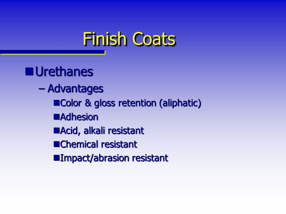 Finish Coats Urethanes Advantages Color & gloss retention (aliphatic)