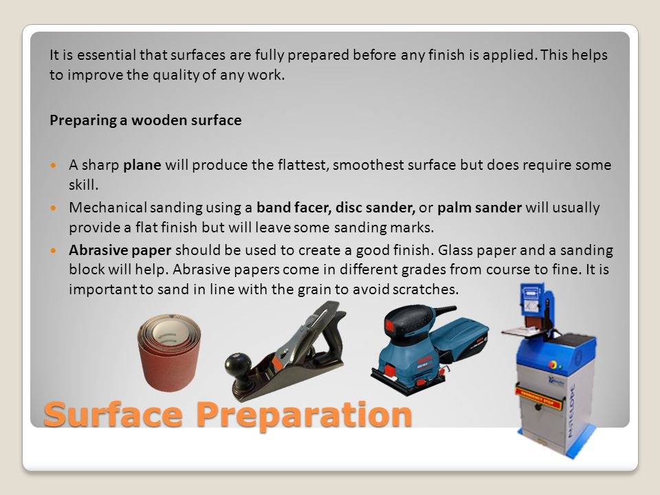 It is essential that surfaces are fully prepared before any finish is applied. This helps to improve the quality of any work.