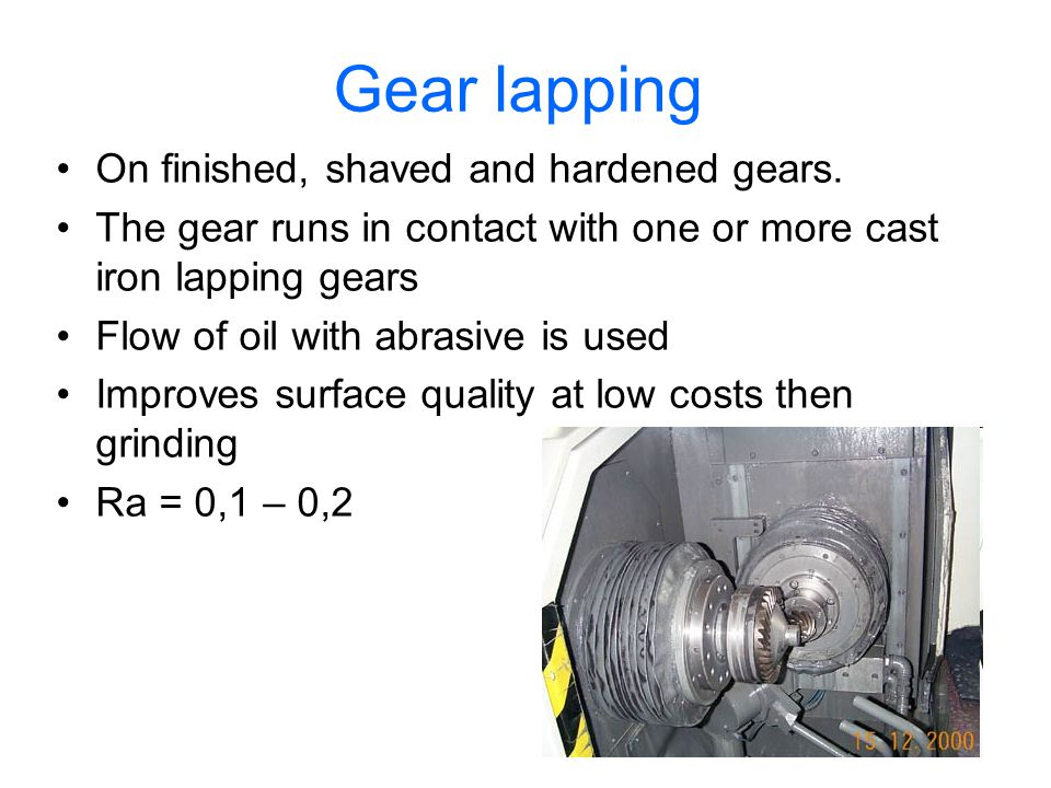 Gear lapping On finished, shaved and hardened gears.