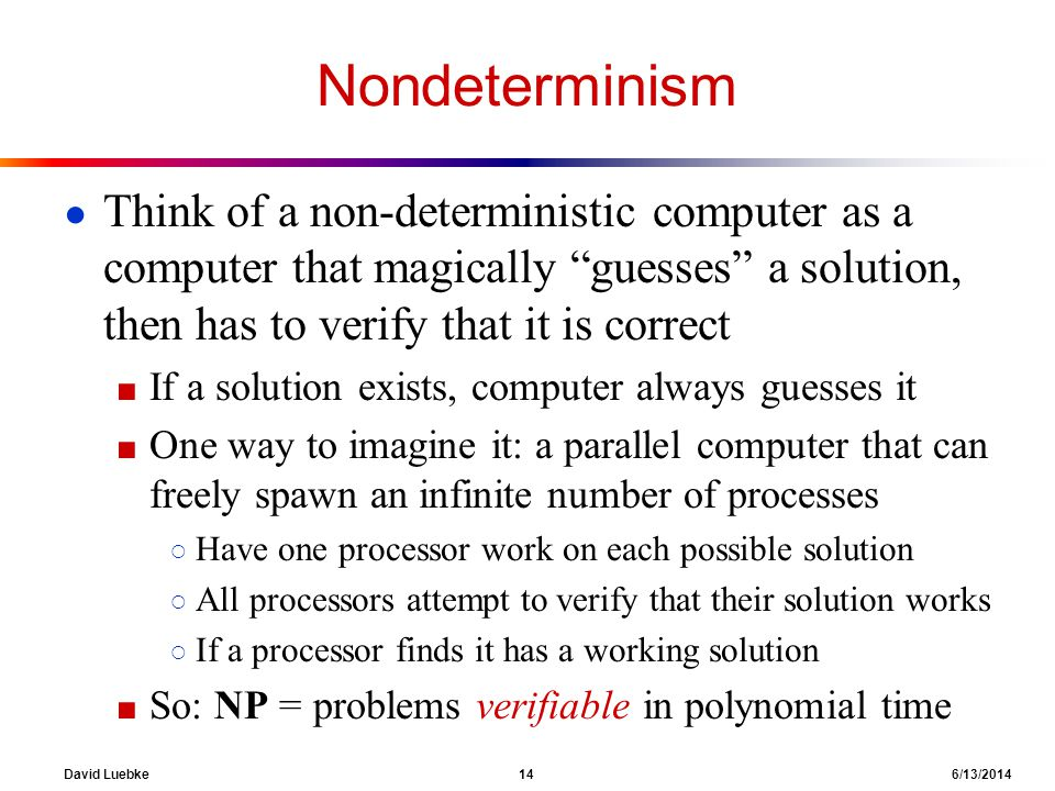 Nondeterminism Think of a non-deterministic computer as a computer that magically guesses a solution, then has to verify that it is correct.