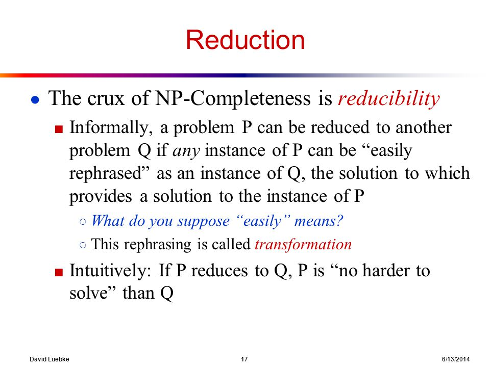 Reduction The crux of NP-Completeness is reducibility