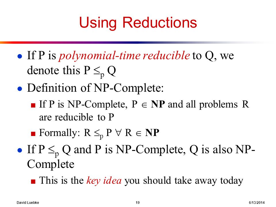 Using Reductions If P is polynomial-time reducible to Q, we denote this P p Q. Definition of NP-Complete: