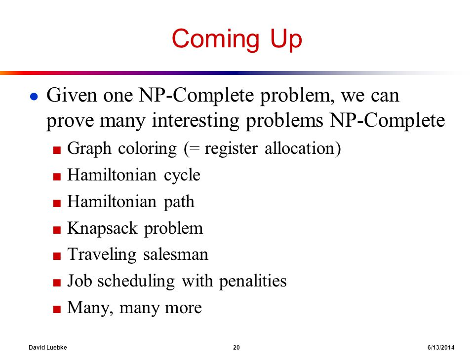 Coming Up Given one NP-Complete problem, we can prove many interesting problems NP-Complete. Graph coloring (= register allocation)
