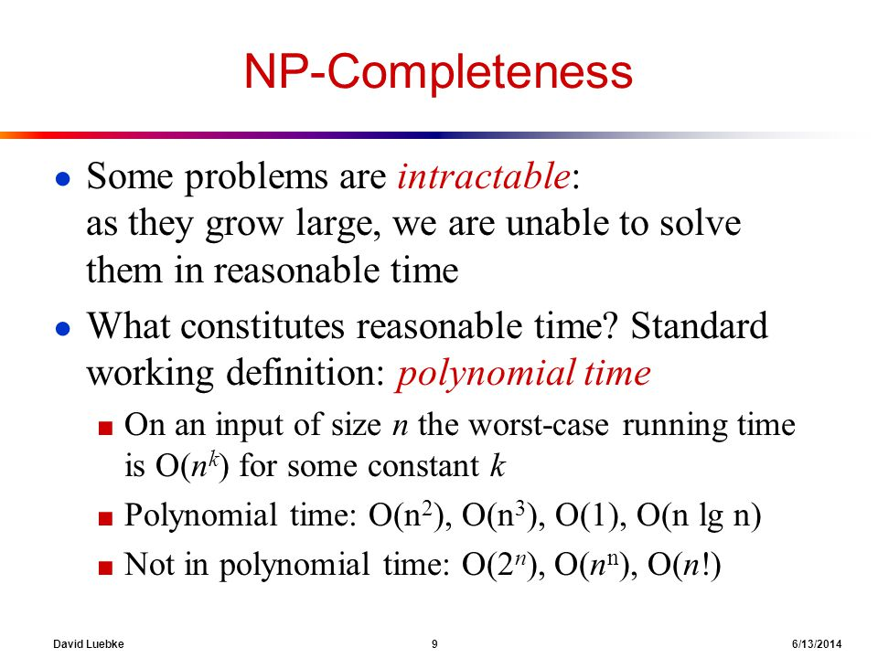 NP-Completeness Some problems are intractable: as they grow large, we are unable to solve them in reasonable time.