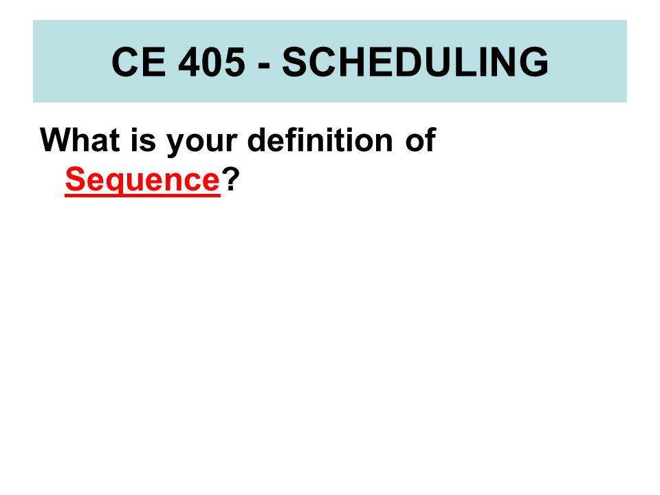 CE 405 - SCHEDULING What is your definition of Sequence
