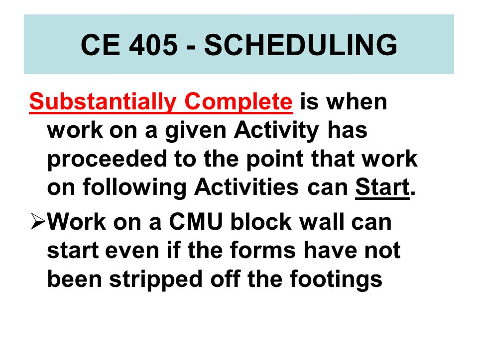 CE 405 - SCHEDULING Substantially Complete is when work on a given Activity has proceeded to the point that work on following Activities can Start.