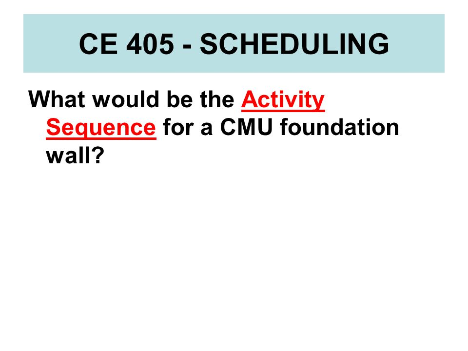 CE 405 - SCHEDULING What would be the Activity Sequence for a CMU foundation wall