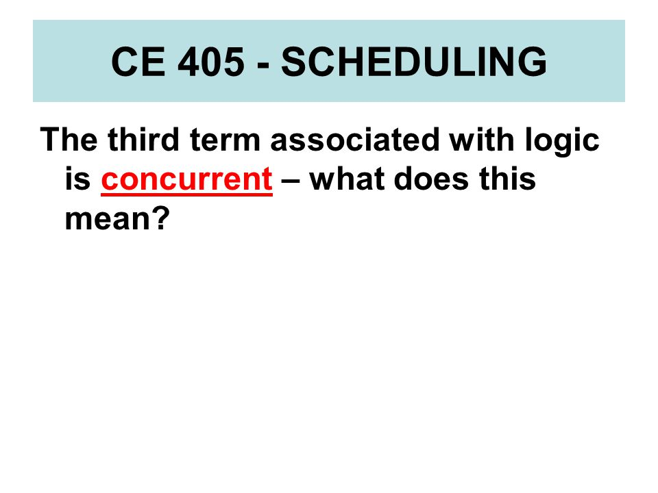 CE 405 - SCHEDULING The third term associated with logic is concurrent – what does this mean