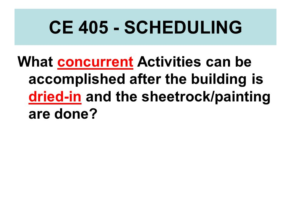 CE 405 - SCHEDULING What concurrent Activities can be accomplished after the building is dried-in and the sheetrock/painting are done