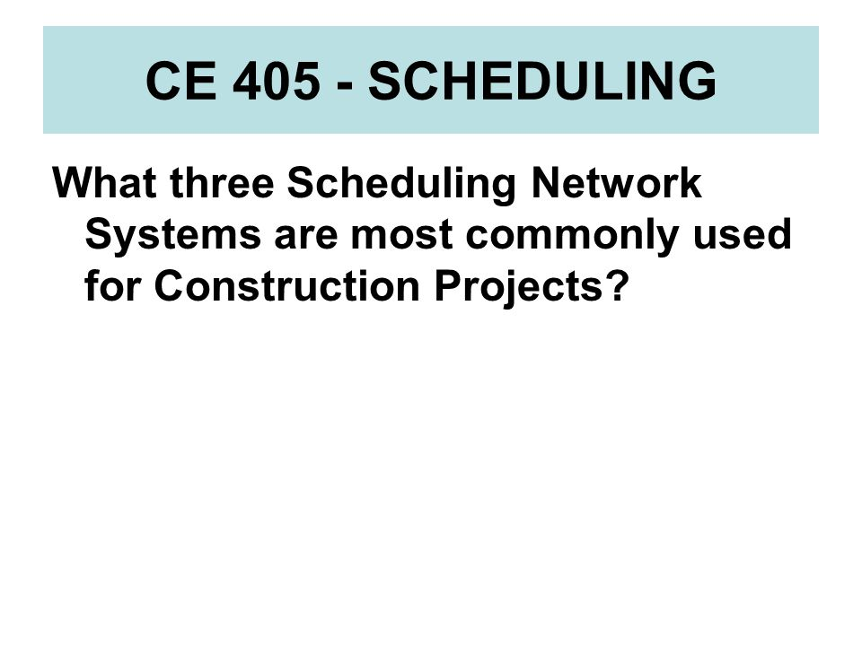 CE 405 - SCHEDULING What three Scheduling Network Systems are most commonly used for Construction Projects