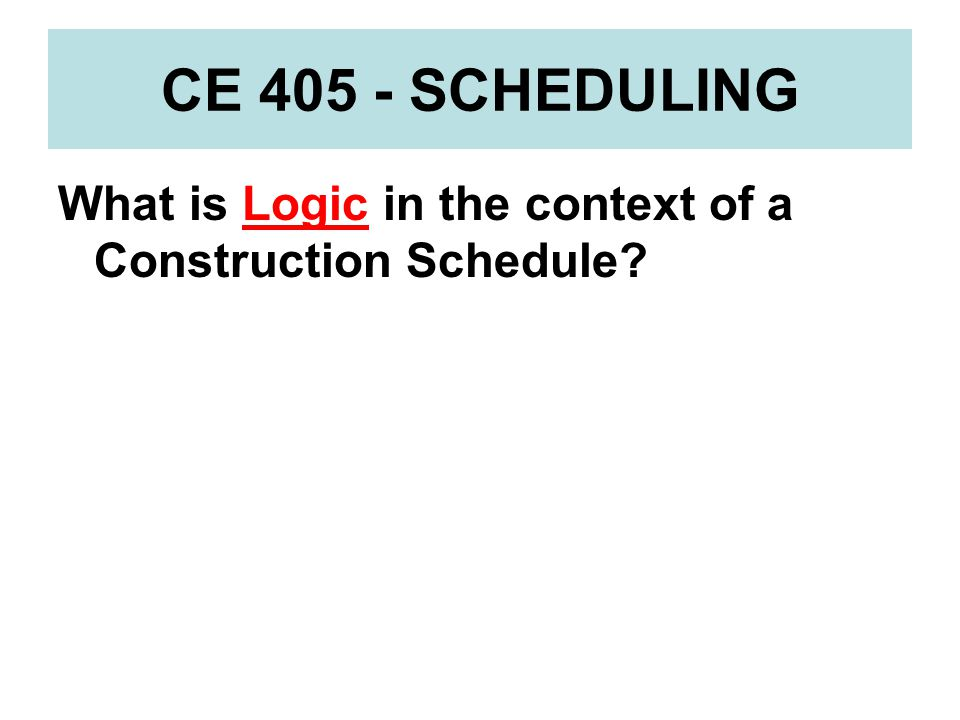 CE 405 - SCHEDULING What is Logic in the context of a Construction Schedule