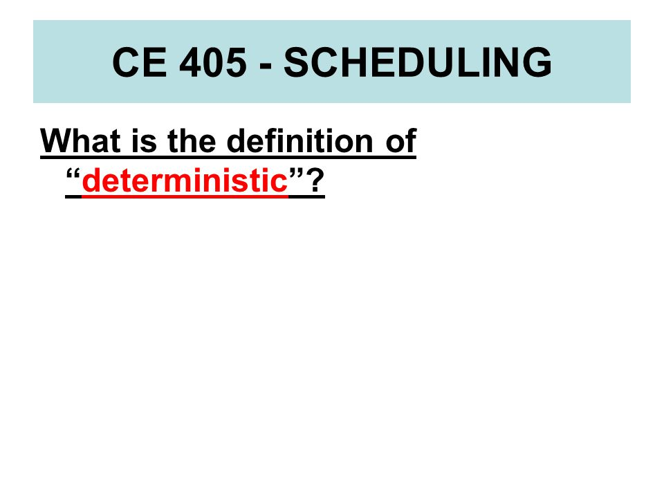 CE 405 - SCHEDULING What is the definition of deterministic