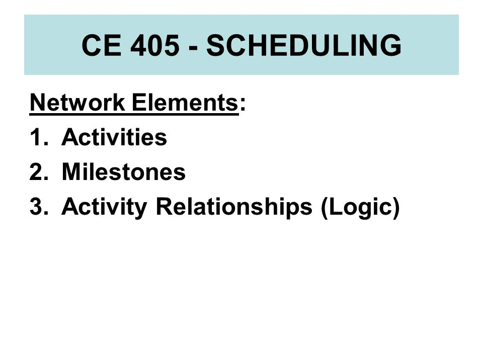 CE 405 - SCHEDULING Network Elements: Activities Milestones