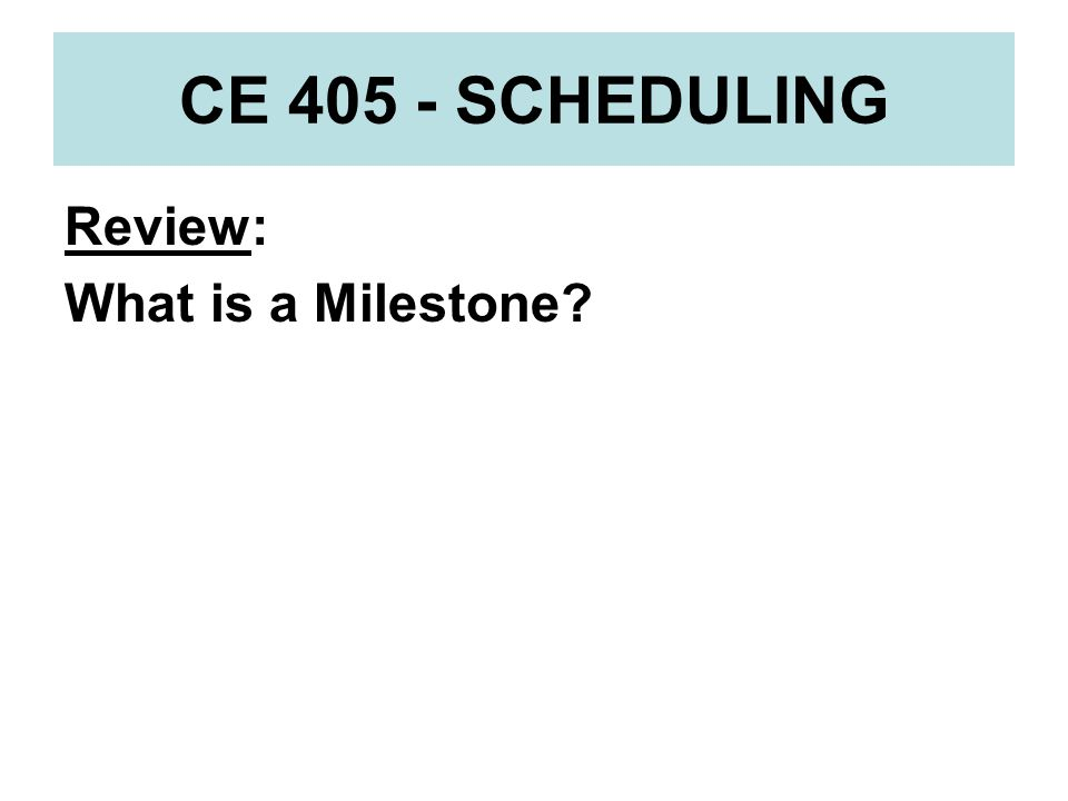 CE 405 - SCHEDULING Review: What is a Milestone