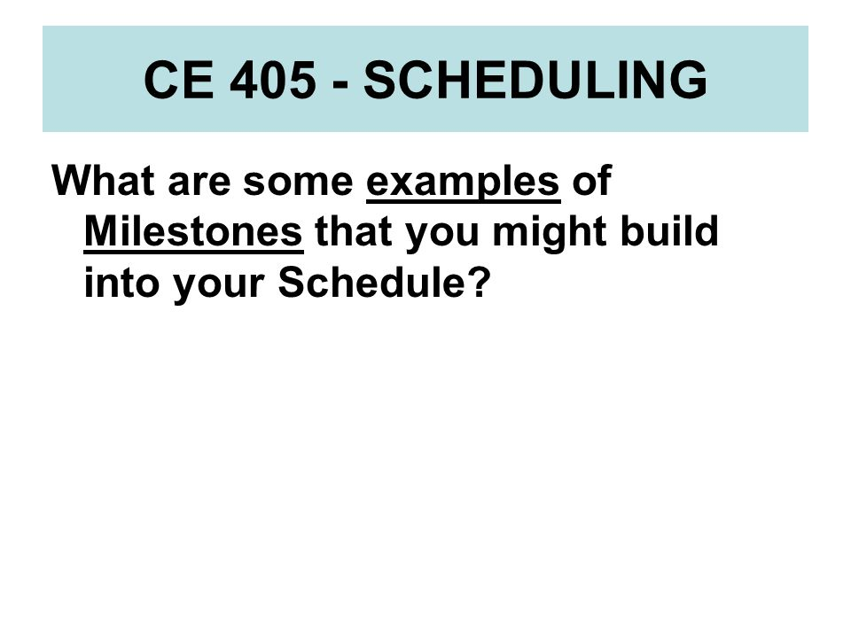 CE 405 - SCHEDULING What are some examples of Milestones that you might build into your Schedule