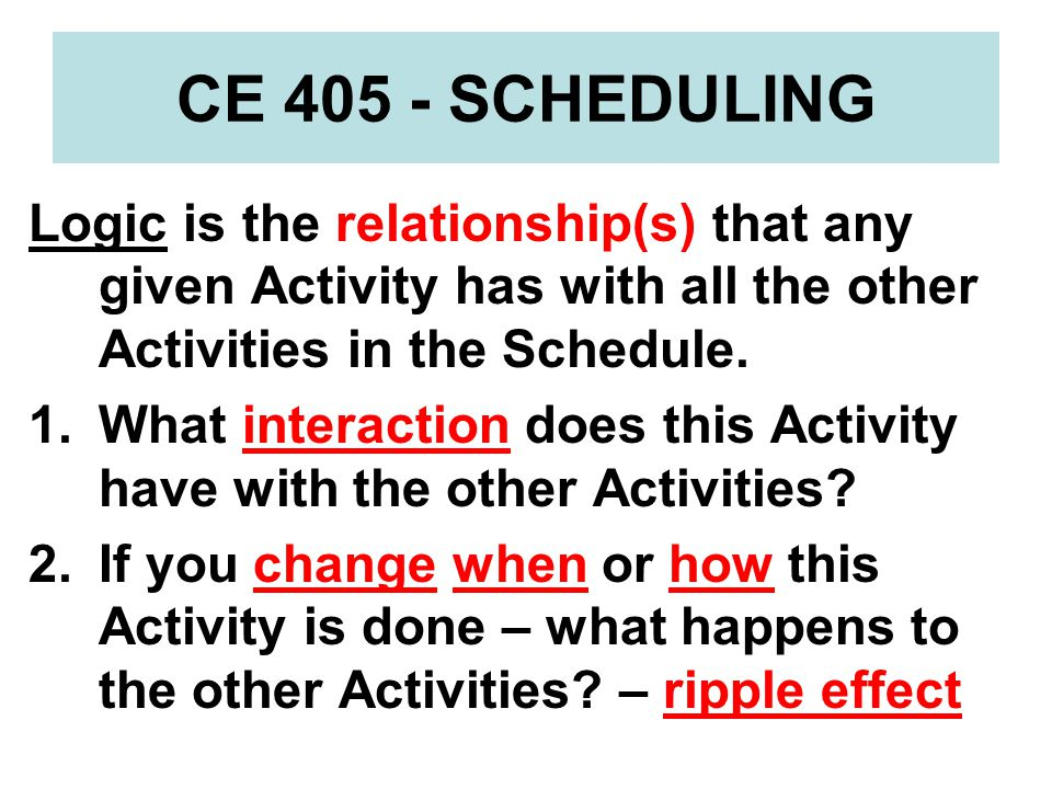 CE 405 - SCHEDULING Logic is the relationship(s) that any given Activity has with all the other Activities in the Schedule.