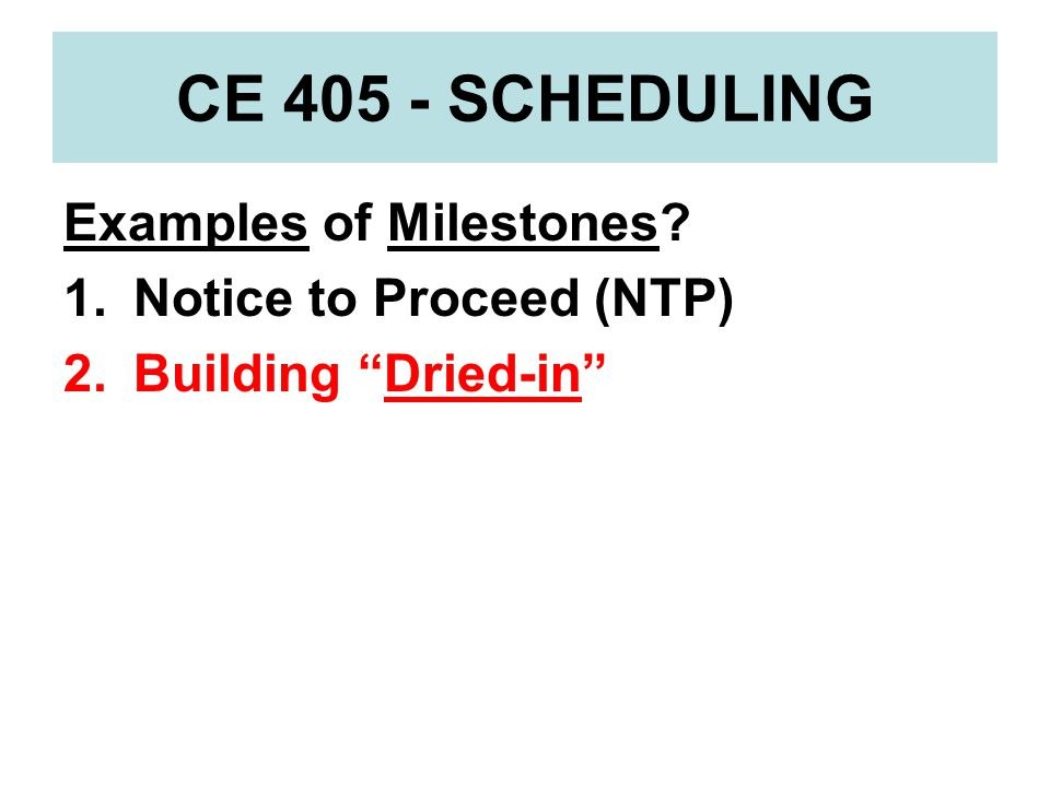 CE 405 - SCHEDULING Examples of Milestones Notice to Proceed (NTP)