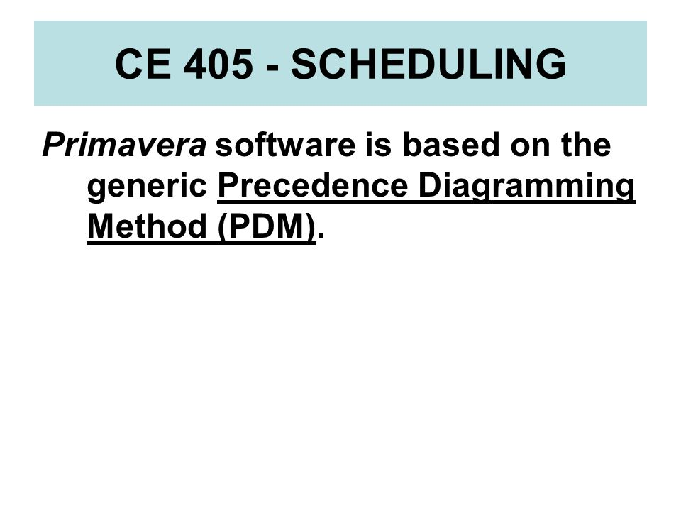 CE 405 - SCHEDULING Primavera software is based on the generic Precedence Diagramming Method (PDM).